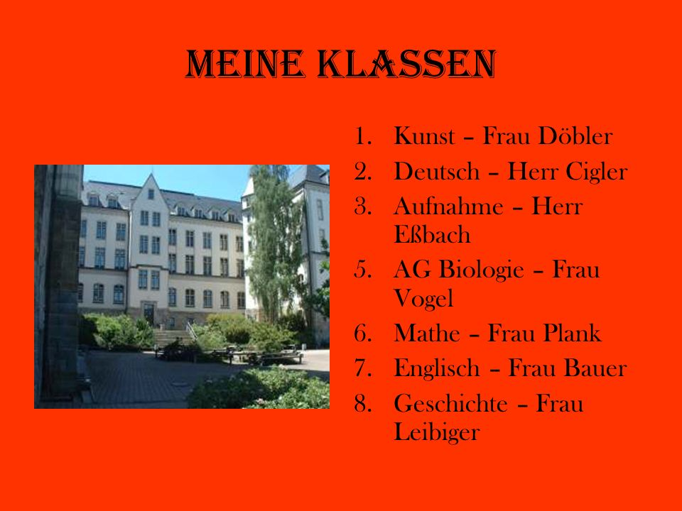 Meine Klassen 1.Kunst – Frau Döbler 2.Deutsch – Herr Cigler 3.Aufnahme – Herr Eßbach 5.AG Biologie – Frau Vogel 6.Mathe – Frau Plank 7.Englisch – Frau