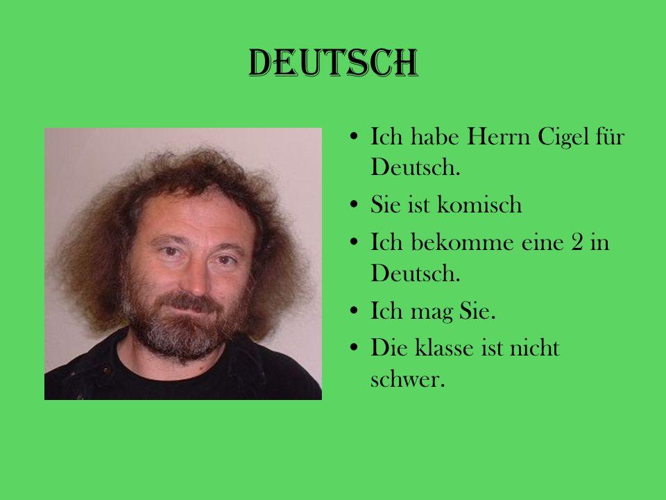 Deutsch Ich habe Herrn Cigel für Deutsch. Sie ist komisch Ich bekomme eine 2 in Deutsch. Ich mag Sie. Die klasse ist nicht schwer.