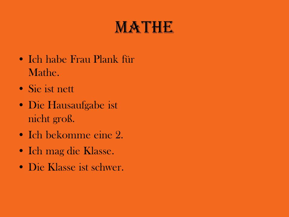 Mathe Ich habe Frau Plank für Mathe. Sie ist nett Die Hausaufgabe ist nicht groß. Ich bekomme eine 2. Ich mag die Klasse. Die Klasse ist schwer.
