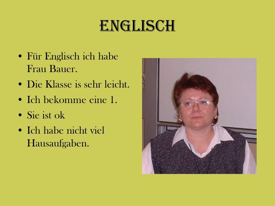 Englisch Für Englisch ich habe Frau Bauer. Die Klasse is sehr leicht. Ich bekomme eine 1. Sie ist ok Ich habe nicht viel Hausaufgaben.