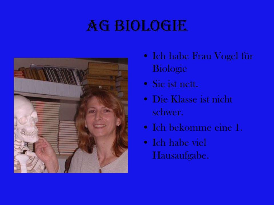 Ag Biologie Ich habe Frau Vogel für Biologie Sie ist nett. Die Klasse ist nicht schwer. Ich bekomme eine 1. Ich habe viel Hausaufgabe.
