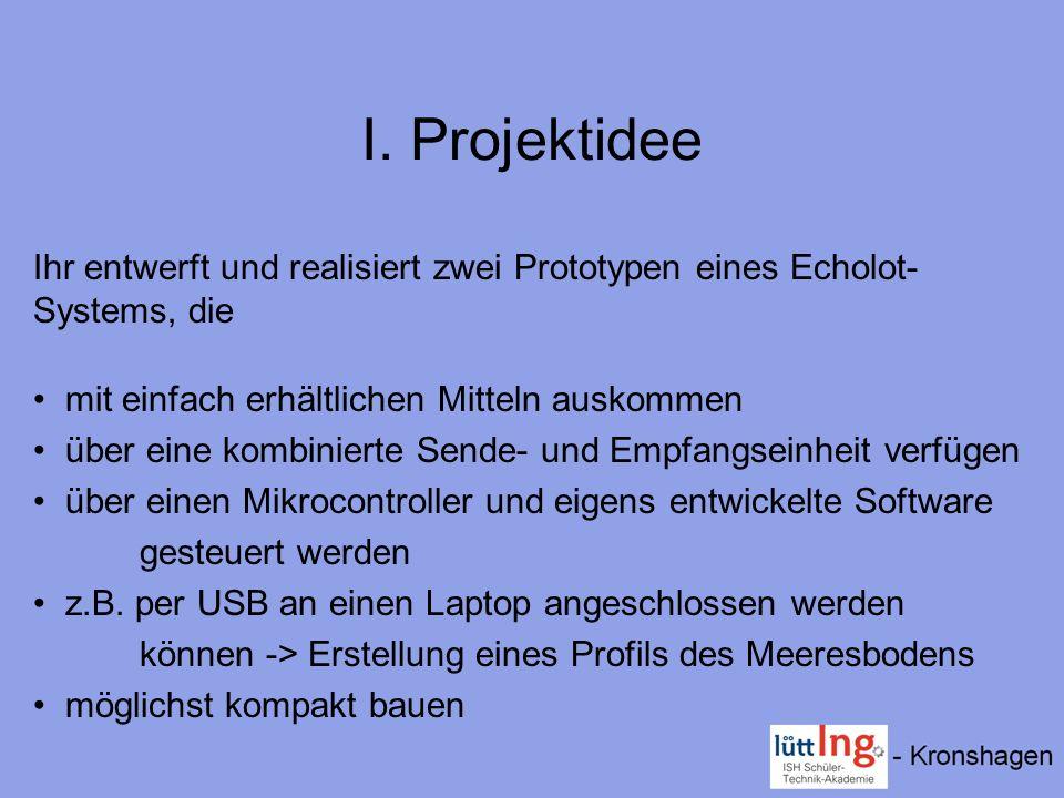 I. Projektidee Ihr entwerft und realisiert zwei Prototypen eines Echolot- Systems, die mit einfach erhältlichen Mitteln auskommen über eine kombiniert