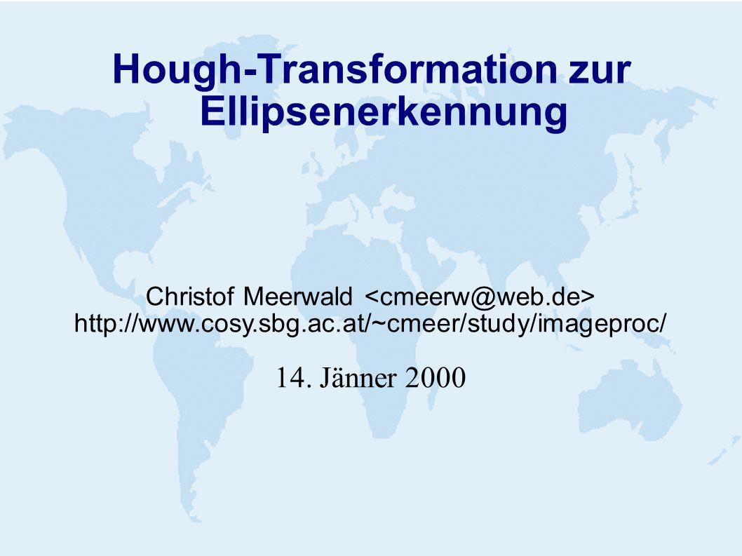 Hough-Transformation zur Ellipsenerkennung Christof Meerwald http://www.cosy.sbg.ac.at/~cmeer/study/imageproc/ 14. Jänner 2000