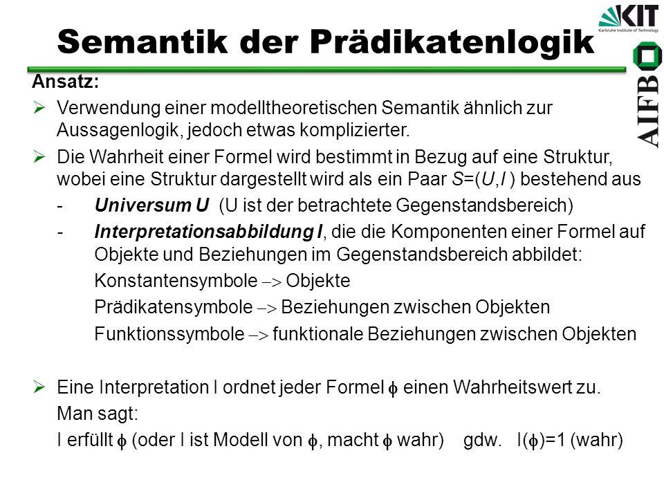 Semantik der Prädikatenlogik Ansatz: Verwendung einer modelltheoretischen Semantik ähnlich zur Aussagenlogik, jedoch etwas komplizierter. Die Wahrheit