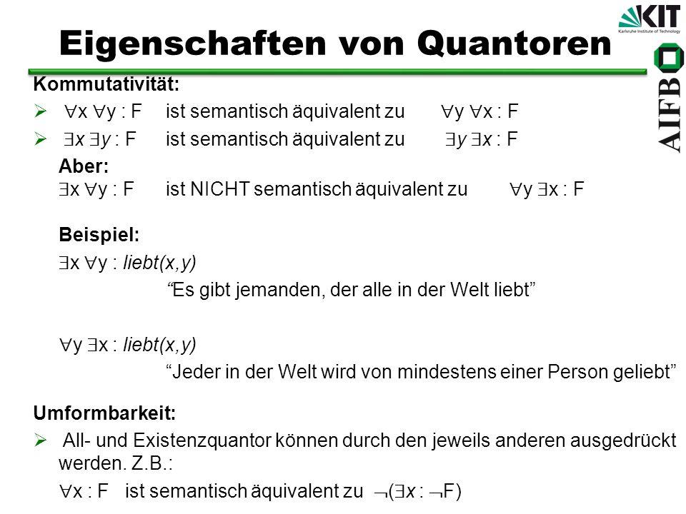 Eigenschaften von Quantoren Kommutativität: x y : F ist semantisch äquivalent zu y x : F Aber: x y : F ist NICHT semantisch äquivalent zu y x : F Beis