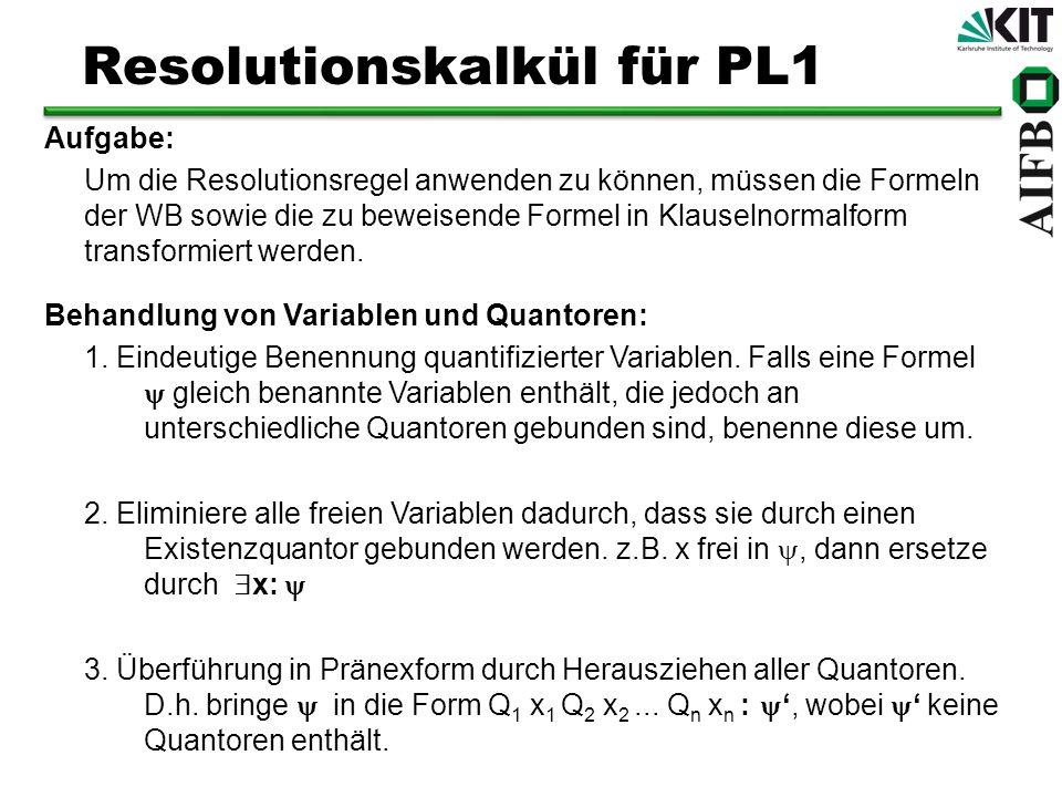 Resolutionskalkül für PL1 Aufgabe: Um die Resolutionsregel anwenden zu können, müssen die Formeln der WB sowie die zu beweisende Formel in Klauselnorm