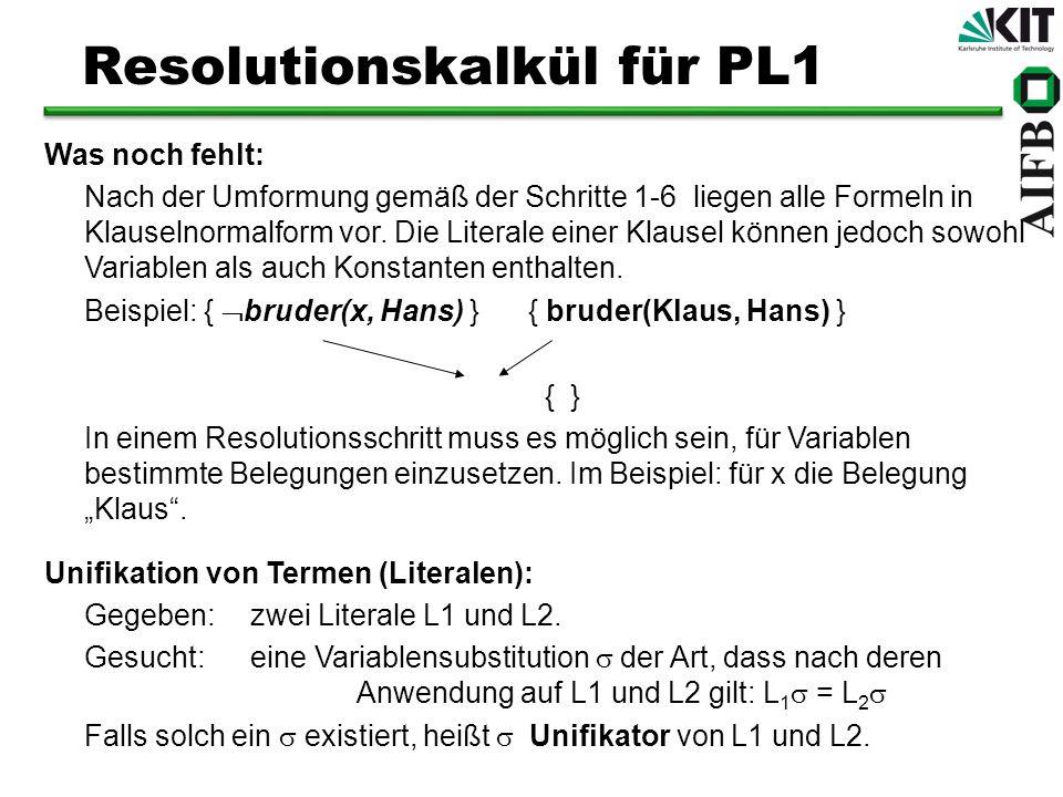 Resolutionskalkül für PL1 Was noch fehlt: Nach der Umformung gemäß der Schritte 1-6 liegen alle Formeln in Klauselnormalform vor. Die Literale einer K