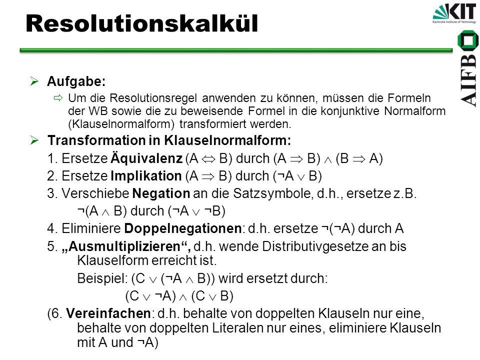 Resolutionskalkül für PL1 Aufgabe: Um die Resolutionsregel anwenden zu können, müssen die Formeln der WB sowie die zu beweisende Formel in Klauselnormalform transformiert werden.