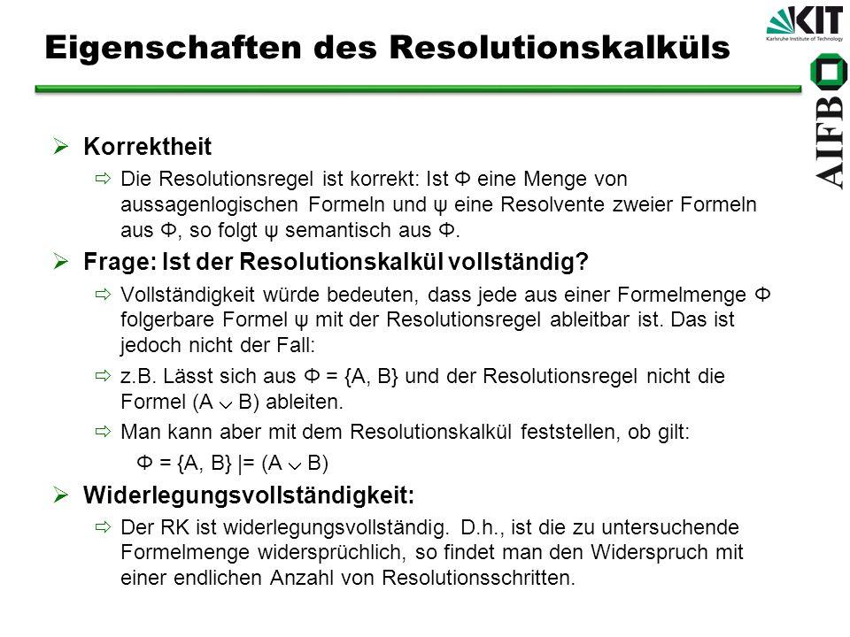 Eigenschaften des Resolutionskalküls Korrektheit Die Resolutionsregel ist korrekt: Ist Φ eine Menge von aussagenlogischen Formeln und ψ eine Resolvent