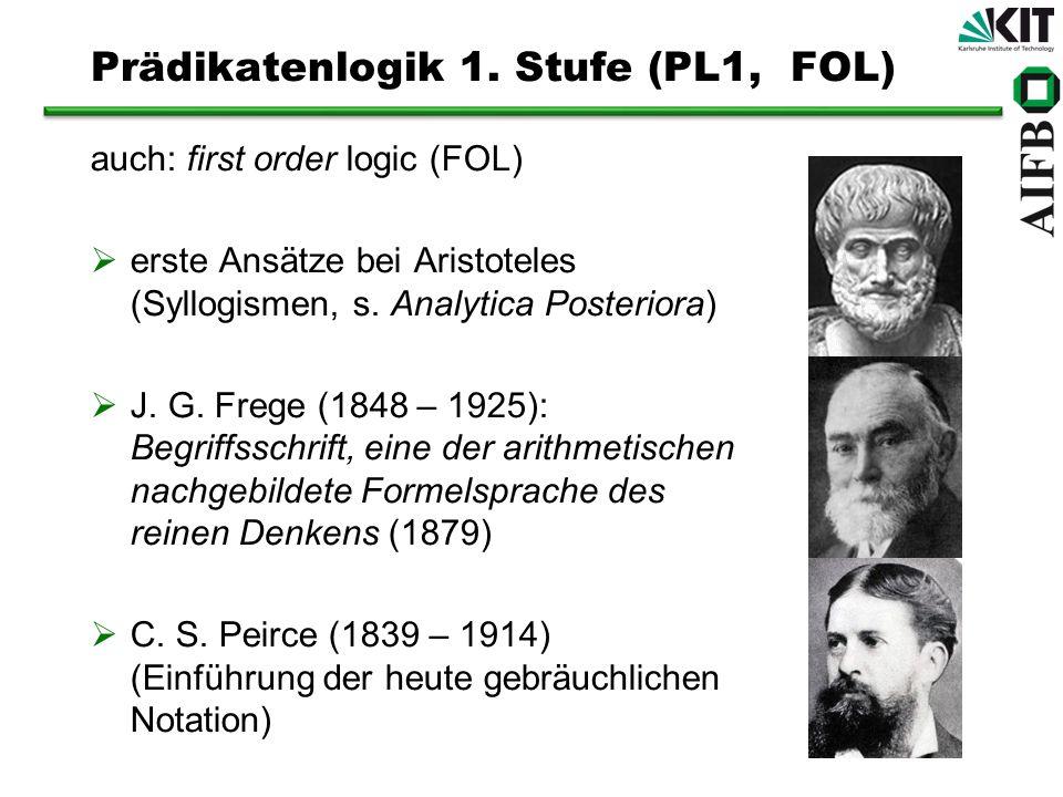 auch: first order logic (FOL) erste Ansätze bei Aristoteles (Syllogismen, s. Analytica Posteriora) J. G. Frege (1848 – 1925): Begriffsschrift, eine de