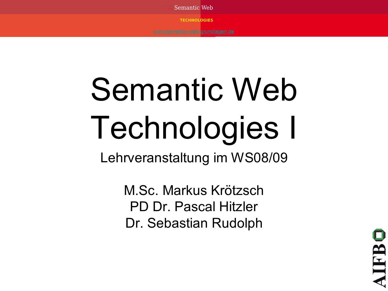 www.semantic-web-grundlagen.de Semantic Web Technologies I Lehrveranstaltung im WS08/09 M.Sc. Markus Krötzsch PD Dr. Pascal Hitzler Dr. Sebastian Rudo