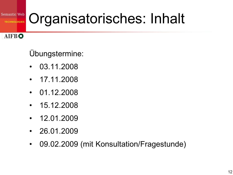12 Organisatorisches: Inhalt Übungstermine: 03.11.2008 17.11.2008 01.12.2008 15.12.2008 12.01.2009 26.01.2009 09.02.2009 (mit Konsultation/Fragestunde