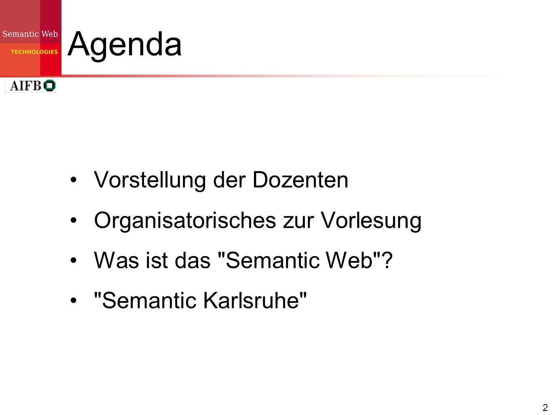 3 Agenda Vorstellung der DozentenVorstellung der Dozenten Organisatorisches zur Vorlesung Was ist das Semantic Web .