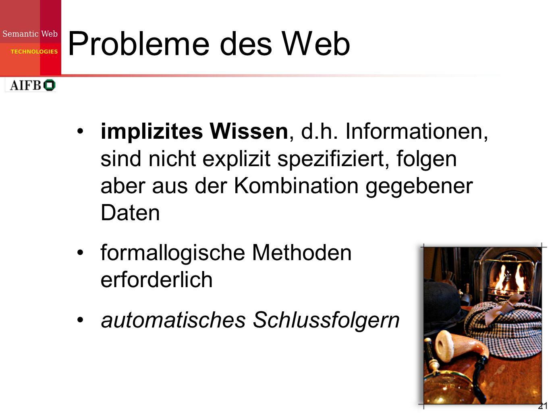 21 Probleme des Web implizites Wissen, d.h. Informationen, sind nicht explizit spezifiziert, folgen aber aus der Kombination gegebener Daten formallog