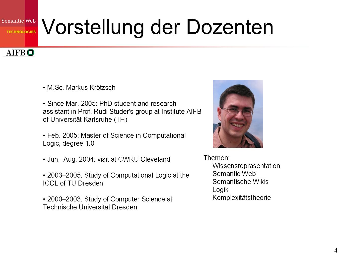 4 Vorstellung der Dozenten M.Sc. Markus Krötzsch Since Mar. 2005: PhD student and research assistant in Prof. Rudi Studer's group at Institute AIFB of