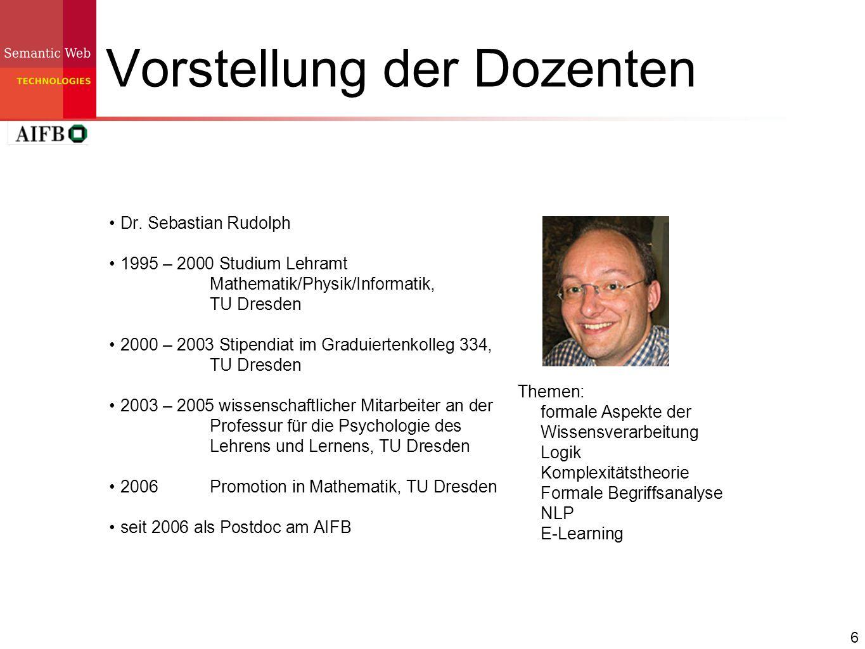 6 Vorstellung der Dozenten Dr. Sebastian Rudolph 1995 – 2000 Studium Lehramt Mathematik/Physik/Informatik, TU Dresden 2000 – 2003 Stipendiat im Gradui