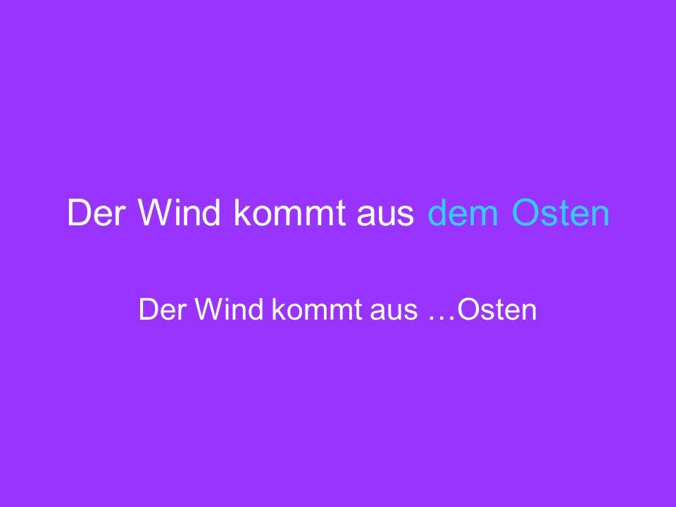 Der Wind kommt aus dem Osten Der Wind kommt aus …Osten