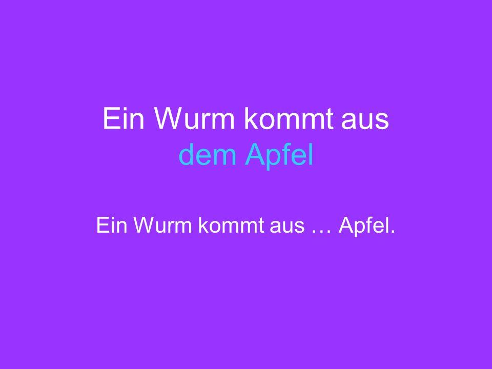 Ein Wurm kommt aus dem Apfel Ein Wurm kommt aus … Apfel.