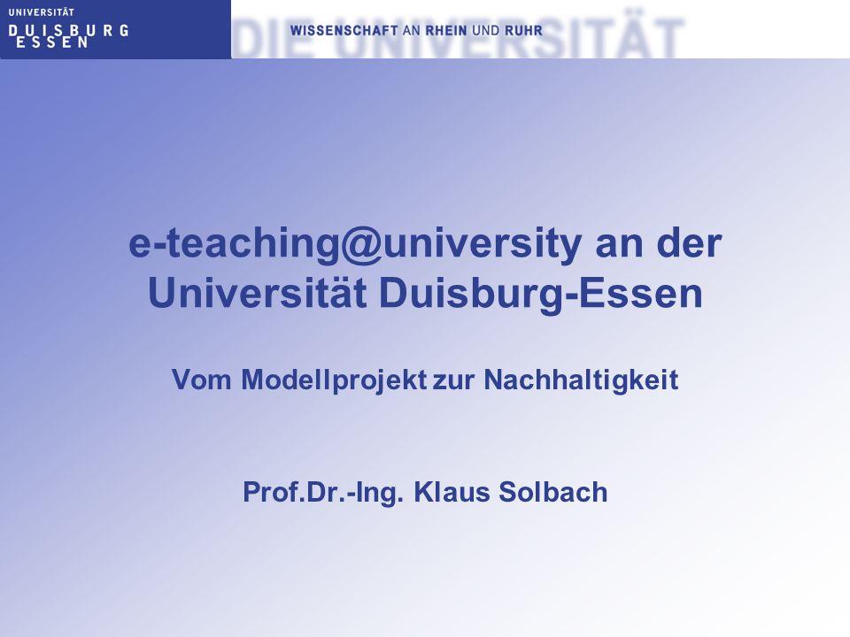 e-teaching@university an der Universität Duisburg-Essen Vom Modellprojekt zur Nachhaltigkeit Prof.Dr.-Ing. Klaus Solbach
