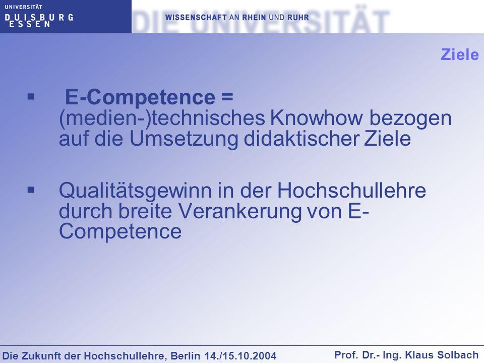 Die Zukunft der Hochschullehre, Berlin 14./15.10.2004 Prof. Dr.- Ing. Klaus Solbach Ziele E-Competence = (medien-)technisches Knowhow bezogen auf die