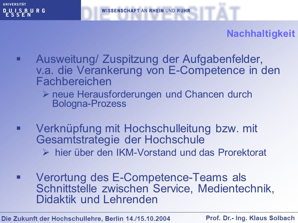 Die Zukunft der Hochschullehre, Berlin 14./15.10.2004 Prof. Dr.- Ing. Klaus Solbach Nachhaltigkeit Ausweitung/ Zuspitzung der Aufgabenfelder, v.a. die