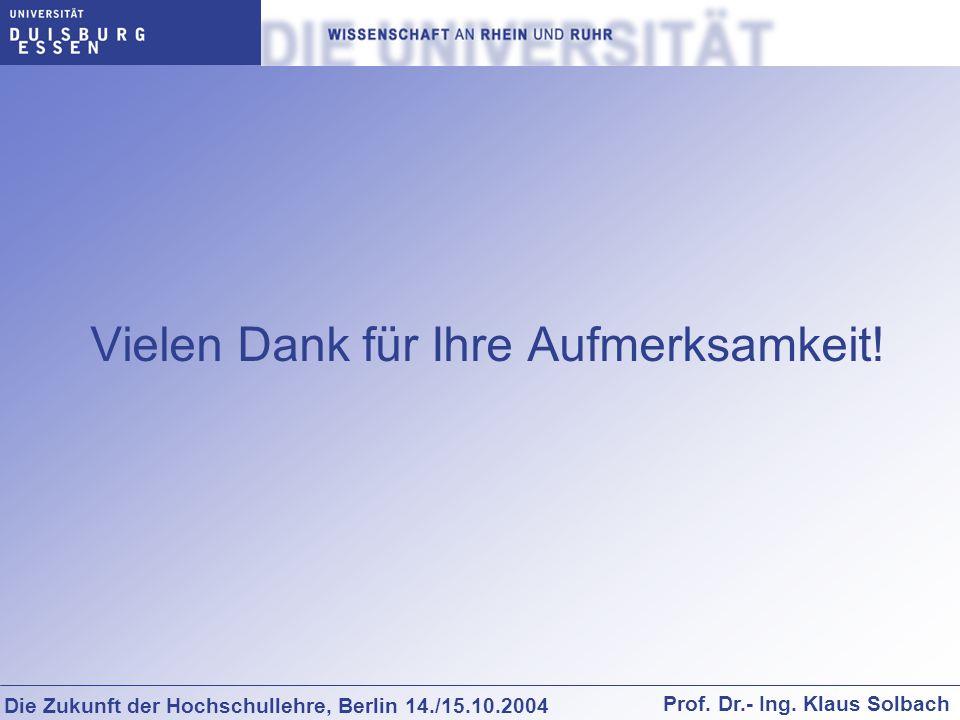 Die Zukunft der Hochschullehre, Berlin 14./15.10.2004 Prof. Dr.- Ing. Klaus Solbach Vielen Dank für Ihre Aufmerksamkeit!