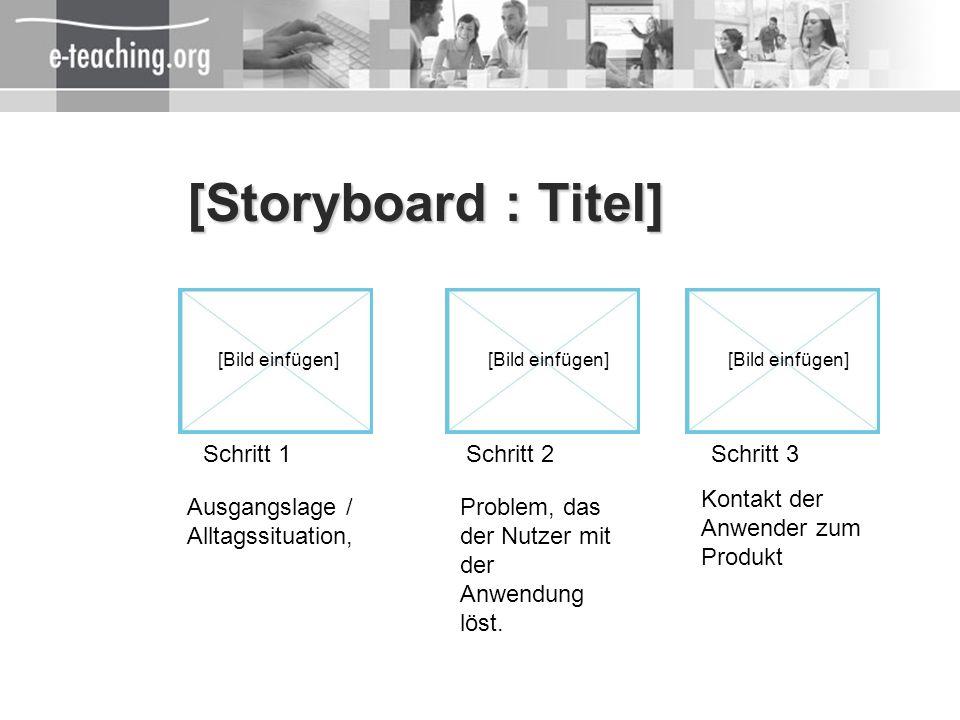 [Storyboard : Titel] Schritt 1Schritt 2Schritt 3 [Bild einfügen] Kontakt der Anwender zum Produkt Problem, das der Nutzer mit der Anwendung löst. Ausg
