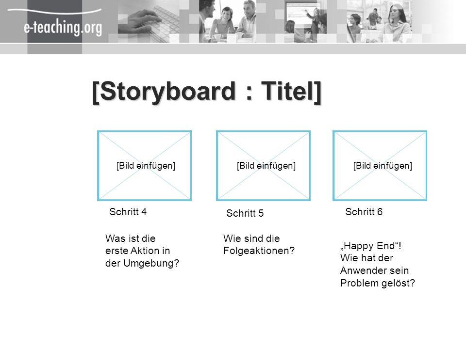 [Storyboard : Titel] Schritt 4 Schritt 5 Schritt 6 [Bild einfügen] Happy End! Wie hat der Anwender sein Problem gelöst? Wie sind die Folgeaktionen? Wa