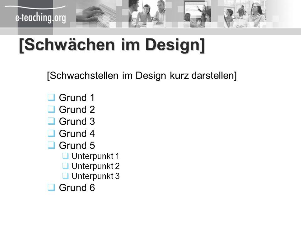 [Schwächen im Design] [Schwachstellen im Design kurz darstellen] Grund 1 Grund 2 Grund 3 Grund 4 Grund 5 Unterpunkt 1 Unterpunkt 2 Unterpunkt 3 Grund