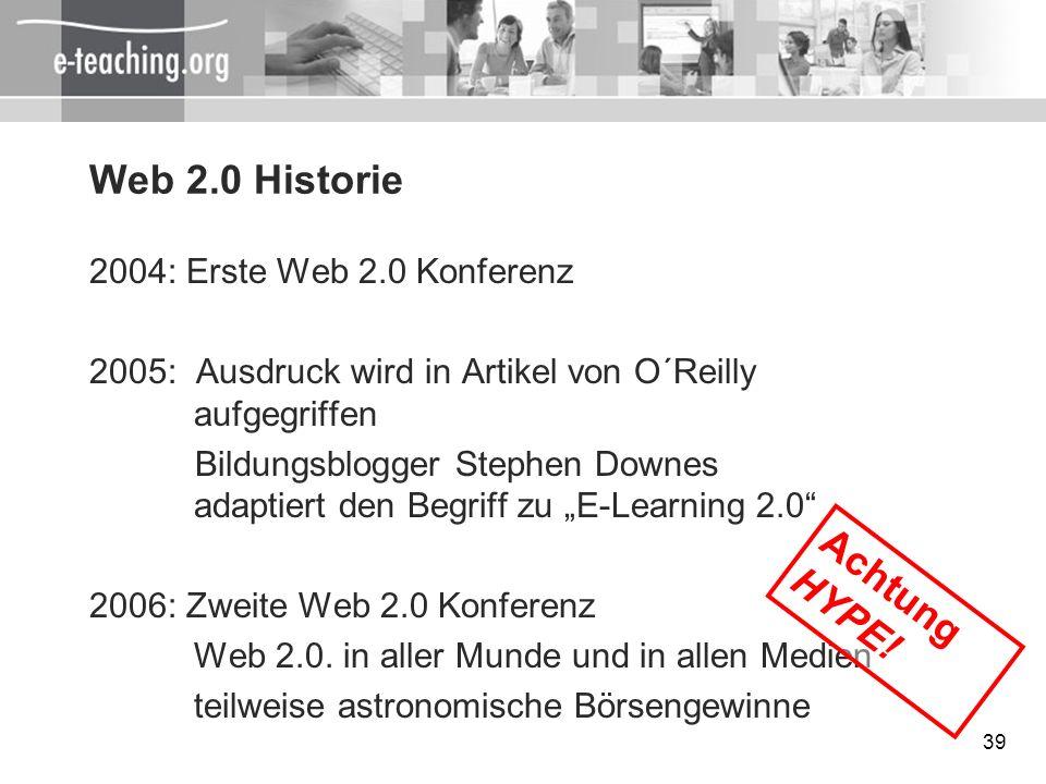 39 Web 2.0 Historie 2004: Erste Web 2.0 Konferenz 2005: Ausdruck wird in Artikel von O´Reilly aufgegriffen Bildungsblogger Stephen Downes adaptiert de