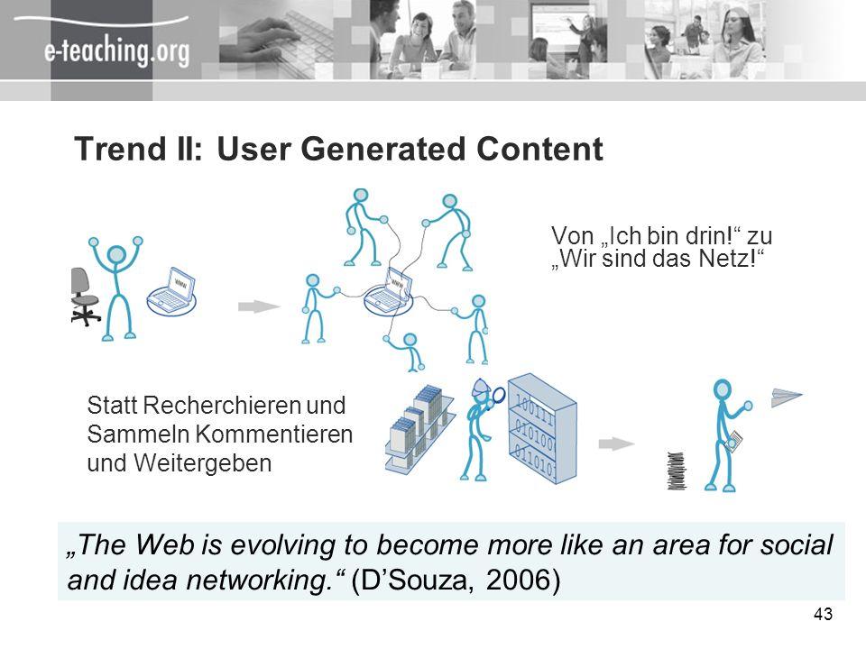 43 Trend II: User Generated Content Von Ich bin drin! zu Wir sind das Netz! Statt Recherchieren und Sammeln Kommentieren und Weitergeben The Web is ev