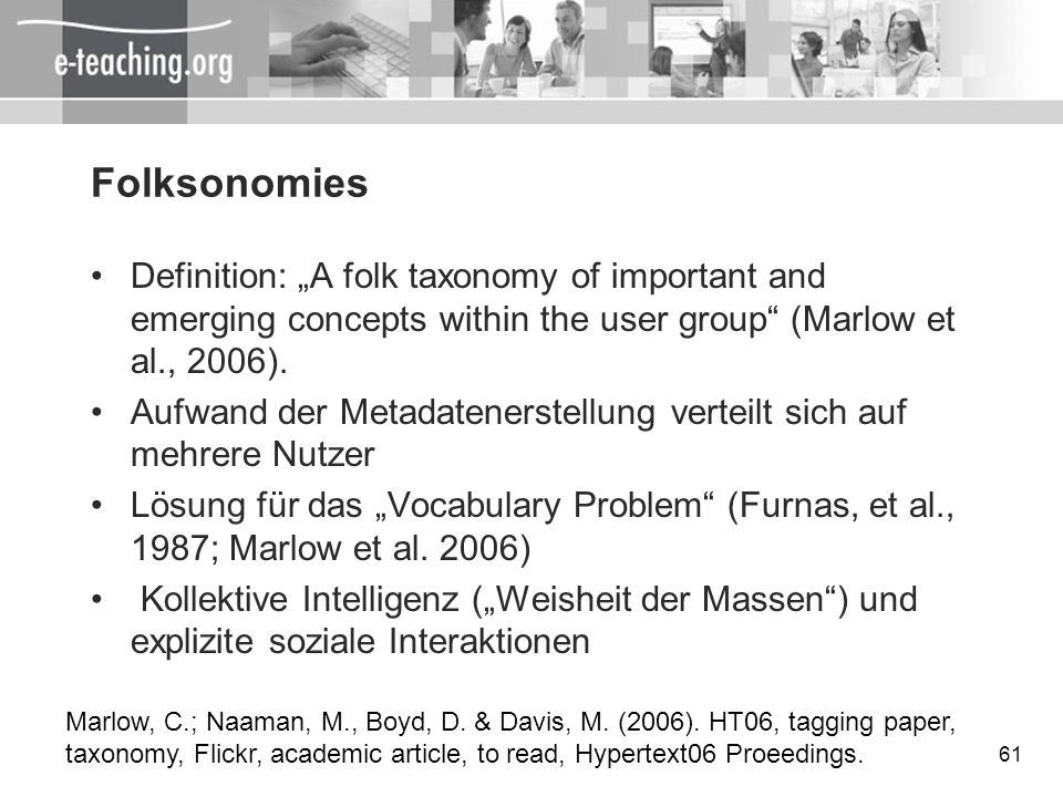 61 Folksonomies Definition: A folk taxonomy of important and emerging concepts within the user group (Marlow et al., 2006). Aufwand der Metadatenerste
