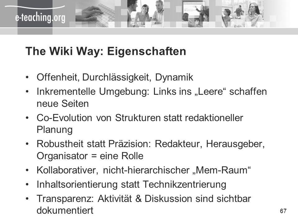 67 The Wiki Way: Eigenschaften Offenheit, Durchlässigkeit, Dynamik Inkrementelle Umgebung: Links ins Leere schaffen neue Seiten Co-Evolution von Struk