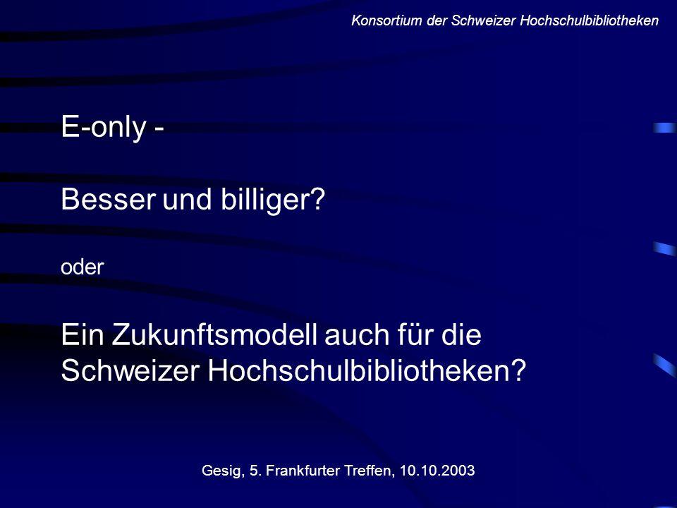 E-only - Besser und billiger? oder Ein Zukunftsmodell auch für die Schweizer Hochschulbibliotheken? Gesig, 5. Frankfurter Treffen, 10.10.2003 Konsorti