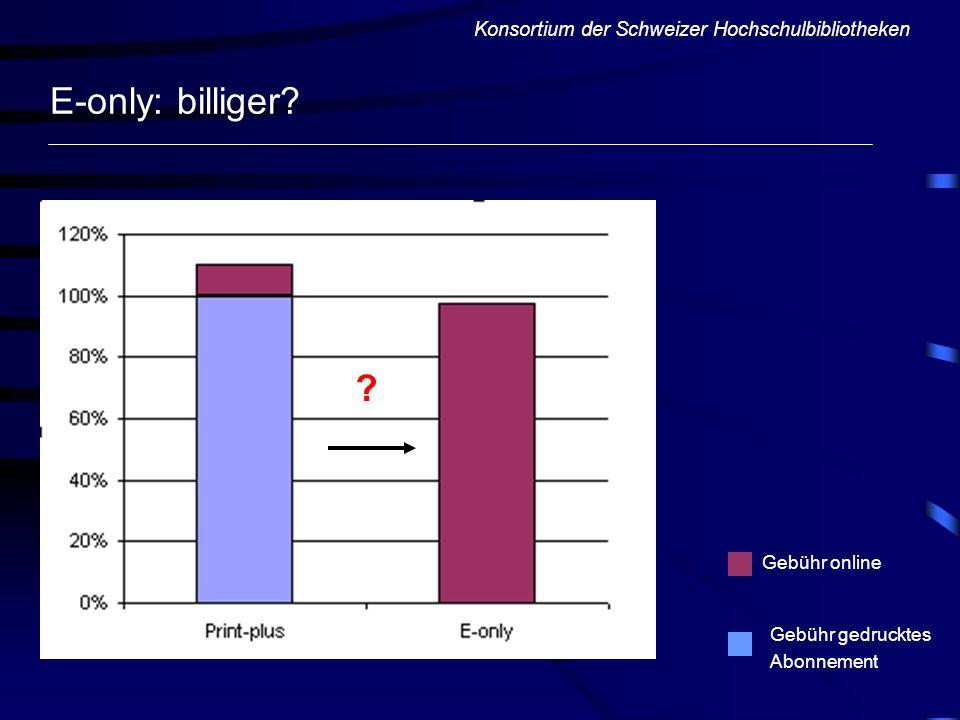 E-only: billiger? Konsortium der Schweizer Hochschulbibliotheken ? Gebühr gedrucktes Abonnement Gebühr online