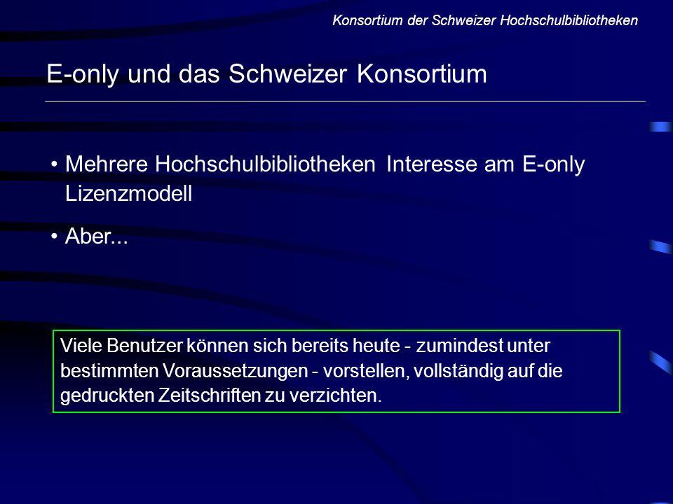 Konsortium der Schweizer Hochschulbibliotheken E-only und das Schweizer Konsortium Mehrere Hochschulbibliotheken Interesse am E-only Lizenzmodell Aber