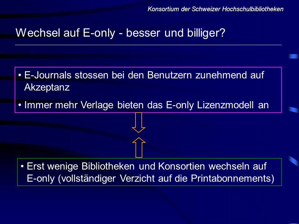 Konsortium der Schweizer Hochschulbibliotheken Wechsel auf E-only - besser und billiger? E-Journals stossen bei den Benutzern zunehmend auf Akzeptanz