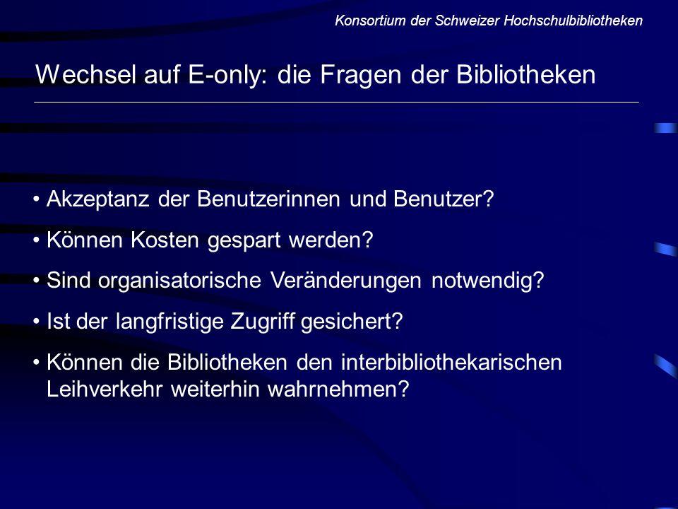 Konsortium der Schweizer Hochschulbibliotheken Wechsel auf E-only: die Fragen der Bibliotheken Akzeptanz der Benutzerinnen und Benutzer? Können Kosten