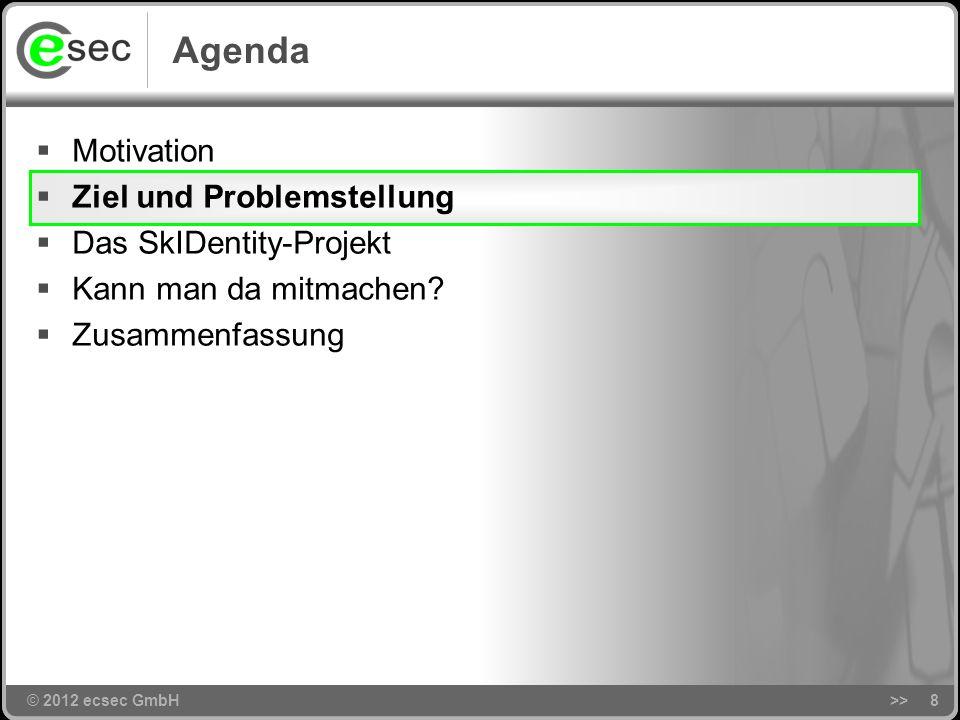 © 2012 ecsec GmbH>>8 Agenda © 2012 ecsec GmbH Motivation Ziel und Problemstellung Das SkIDentity-Projekt Kann man da mitmachen.