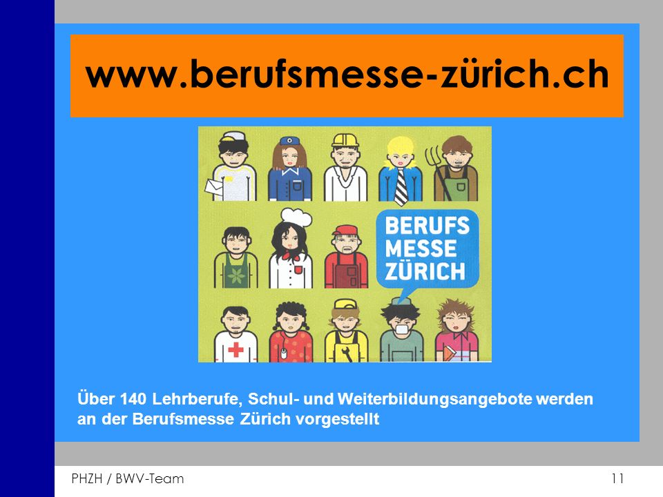 PHZH / BWV-Team 11 www.berufsmesse-zürich.ch Über 140 Lehrberufe, Schul- und Weiterbildungsangebote werden an der Berufsmesse Zürich vorgestellt