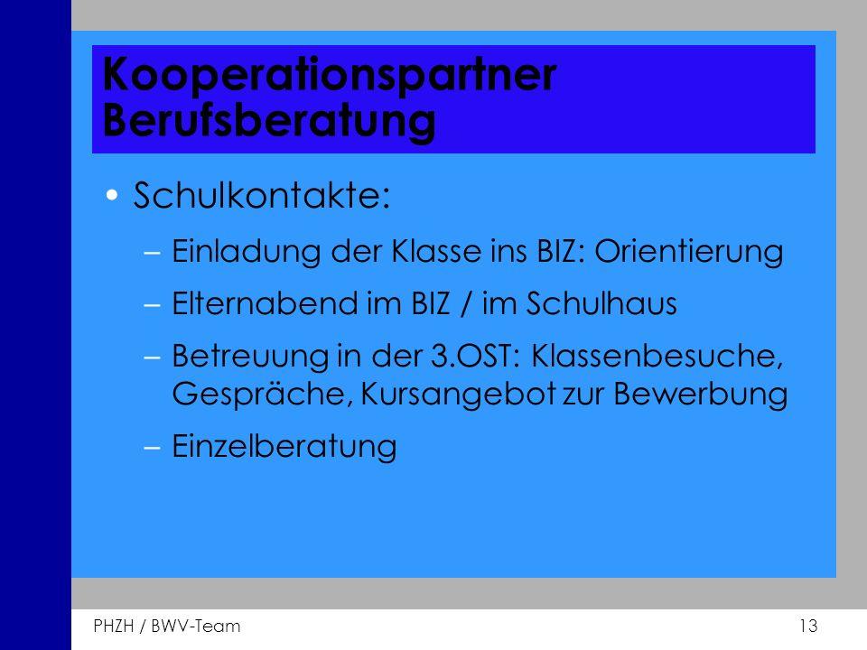 PHZH / BWV-Team 13 Kooperationspartner Berufsberatung Schulkontakte: –Einladung der Klasse ins BIZ: Orientierung –Elternabend im BIZ / im Schulhaus –B