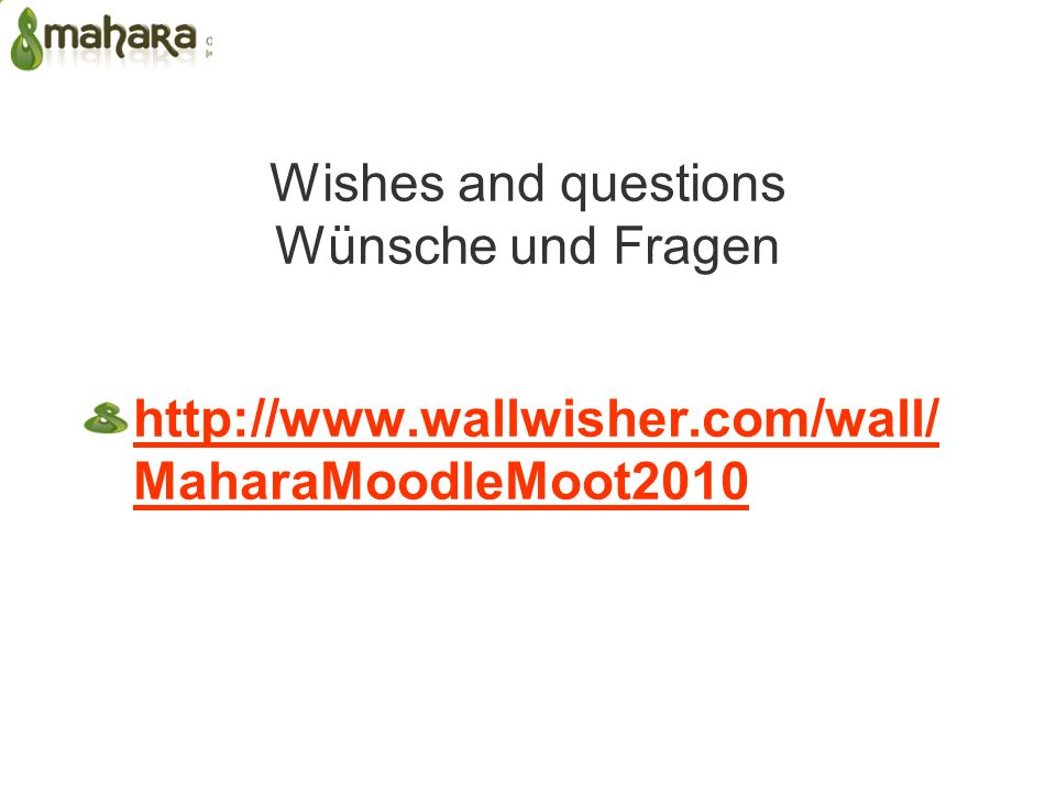 Wishes and questions Wünsche und Fragen http://www.wallwisher.com/wall/ MaharaMoodleMoot2010