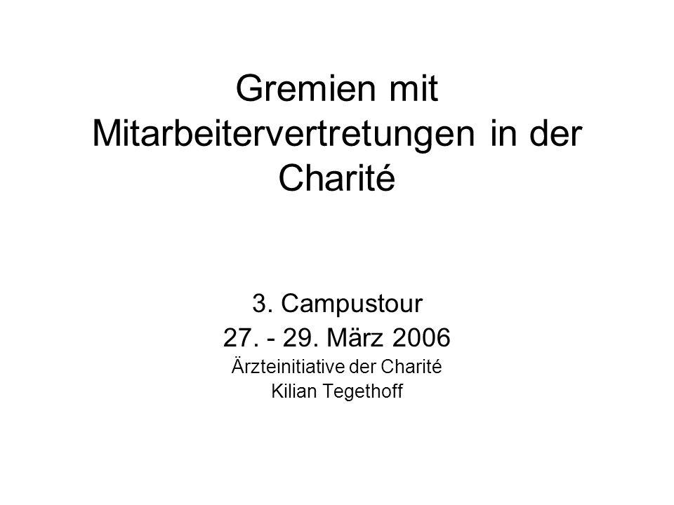 Gremien mit Mitarbeitervertretungen in der Charité 3. Campustour 27. - 29. März 2006 Ärzteinitiative der Charité Kilian Tegethoff