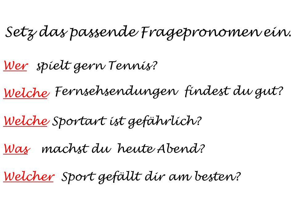 Setz das passende Fragepronomen ein. Werspielt gern Tennis? Welche Fernsehsendungen findest du gut? WelcheSportart ist gefährlich? Wasmachst du heute