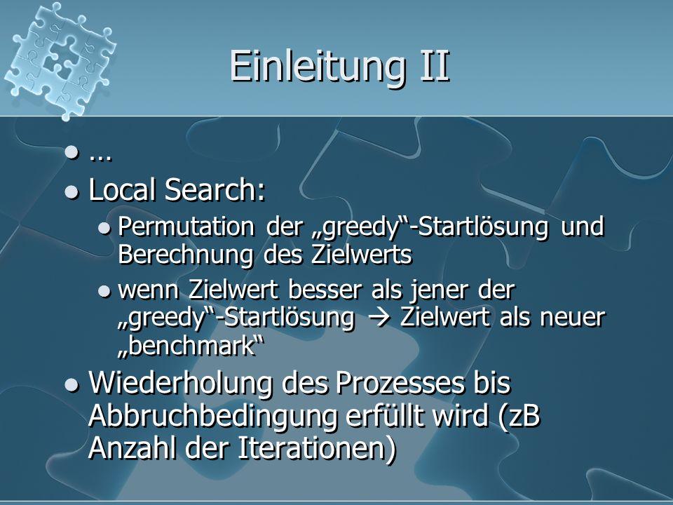 Einleitung II … Local Search: Permutation der greedy-Startlösung und Berechnung des Zielwerts wenn Zielwert besser als jener der greedy-Startlösung Zi