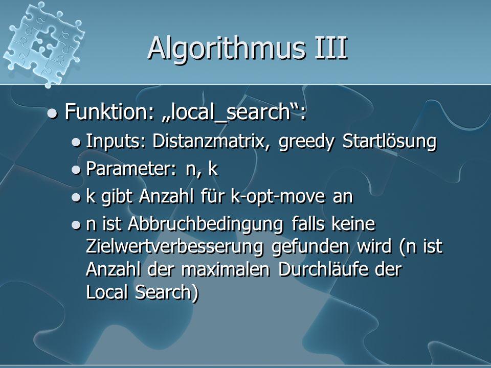 Algorithmus III Funktion: local_search: Inputs: Distanzmatrix, greedy Startlösung Parameter: n, k k gibt Anzahl für k-opt-move an n ist Abbruchbedingu