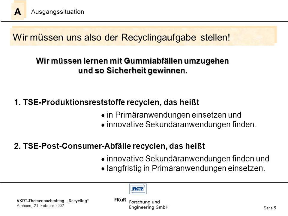 VKRT-Themennachmittag Recycling Arnheim, 21. Februar 2002 Wir müssen uns also der Recyclingaufgabe stellen! A A Ausgangssituation Seite 5 Wir müssen l