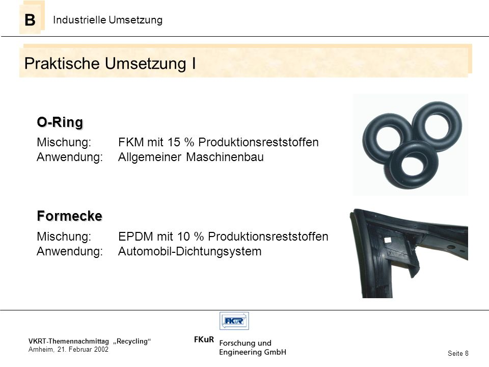 VKRT-Themennachmittag Recycling Arnheim, 21. Februar 2002 Praktische Umsetzung I B B Industrielle Umsetzung Seite 8 O-Ring Mischung:FKM mit 15 % Produ