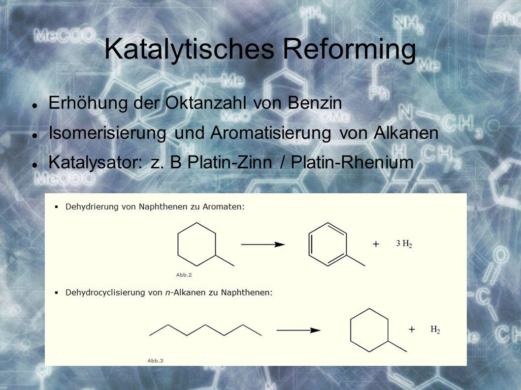 Katalytisches Reforming Erhöhung der Oktanzahl von Benzin Isomerisierung und Aromatisierung von Alkanen Katalysator: z.
