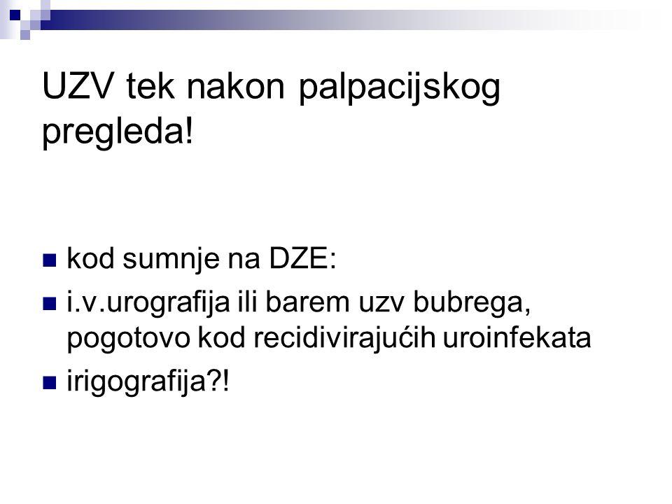 UZV tek nakon palpacijskog pregleda! kod sumnje na DZE: i.v.urografija ili barem uzv bubrega, pogotovo kod recidivirajućih uroinfekata irigografija?!